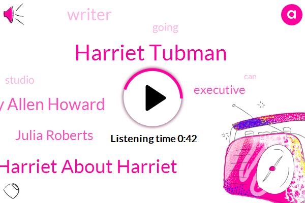 Harriet Tubman,Harriet About Harriet,Gregory Allen Howard,Executive,Julia Roberts,Writer