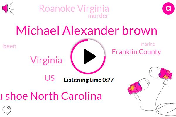 Murder,Virginia,Franklin County,United States,Michael Alexander Brown,Khaplu Shoe North Carolina,Roanoke Virginia,Twenty Two Year