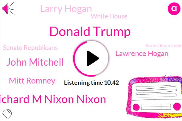 Donald Trump,Richard M Nixon Nixon,Russia,Attorney,John Mitchell,Mitt Romney,Ukraine,White House,Senate Republicans,Lawrence Hogan,State Department,DOJ,China,President Trump,Twitter,Congressman,Vice President,Larry Hogan,United States