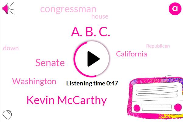 Senate,A. B. C.,Kevin Mccarthy,ABC,Washington,California,Congressman