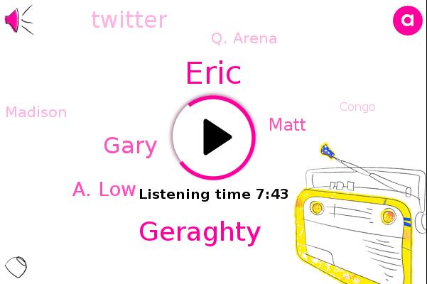 Eric,Spasm,Little Sur,Twitter,Geraghty,Gary,Q. Arena,Madison,Congo,A. Low,China,Matt,Australia