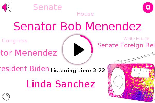 Senator Bob Menendez,Linda Sanchez,Senator Menendez,United States,President Biden,Senate Foreign Relations Committee,U.,New Jersey,California,Senate,Central America,House,Congress,White House
