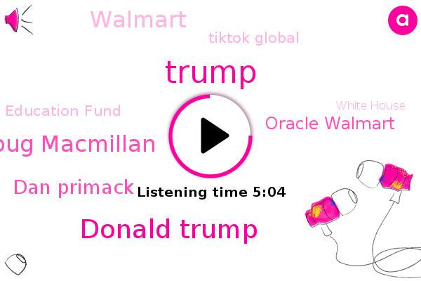 Oracle Walmart,Walmart,President Trump,Tiktok Global,United States,Donald Trump,Carolina,Education Fund,White House,Bloomberg,Fayetteville North,Treasury,Tiktok,Twitter,Doug Macmillan,Officer,Dan Primack