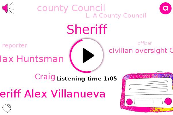 Sheriff Alex Villanueva,Sheriff,Reporter,Civilian Oversight Commission,County Council,Inspector General Max Huntsman,L. A County Council,Officer,Craig,Reporter.