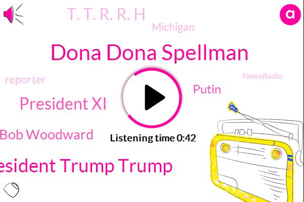 Dona Dona Spellman,President President Trump Trump,President Xi,Newsradio,Bob Woodward,Michigan,Putin,Reporter,T. T. R. R. H