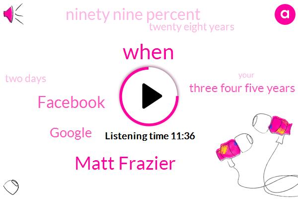 Matt Frazier,Facebook,Google,Three Four Five Years,Ninety Nine Percent,Twenty Eight Years,Two Days