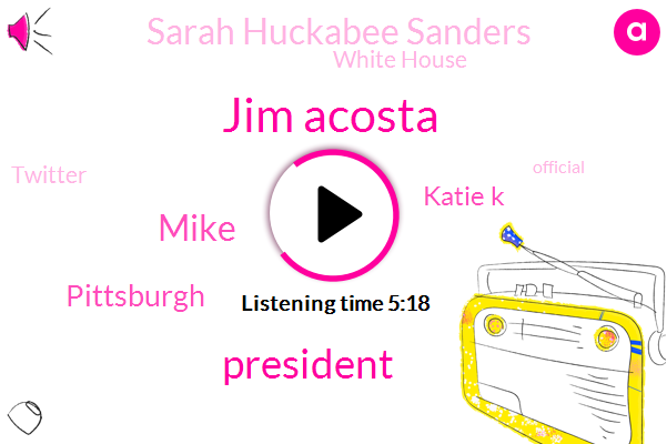Jim Acosta,President Trump,Mike,Katie K,Pittsburgh,Sarah Huckabee Sanders,White House,Twitter,Official,Five Six Months,Five Minutes