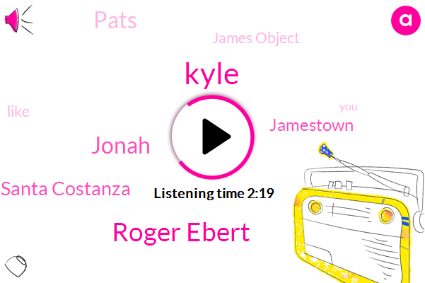 Kyle,Roger Ebert,Jonah,Santa Costanza,Jamestown,Pats,James Object