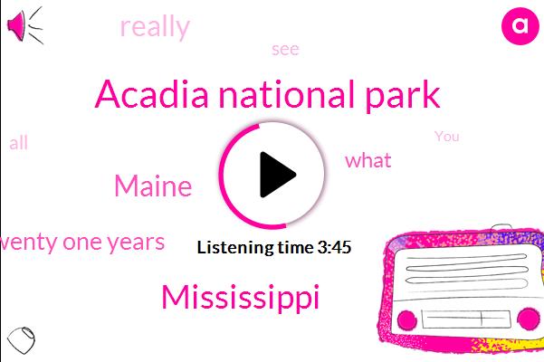 Acadia National Park,Mississippi,Maine,Twenty One Years