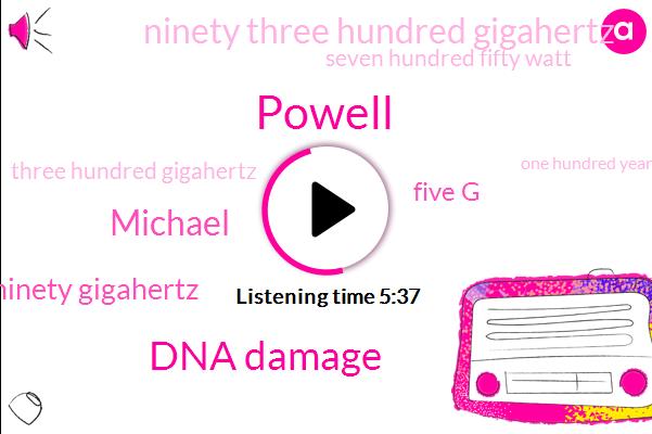 Powell,Dna Damage,Michael,Ninety Gigahertz,Five G,Ninety Three Hundred Gigahertz,Seven Hundred Fifty Watt,Three Hundred Gigahertz,One Hundred Years,Three Gigahertz,One Gigahertz,Seven Minutes,Five Minutes,Fifty Years,Six Minutes,Three Watts