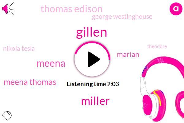 Gillen,Miller,Meena,Meena Thomas,Marian,Thomas Edison,George Westinghouse,Nikola Tesla,Theodore,Marianne,America,Thirty Eight Year,Twenty Year,Ten Years,Two Years,One Day