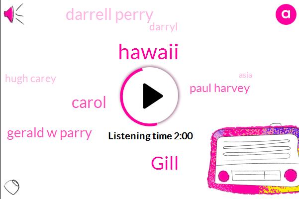 Gill,Hawaii,Carol,Gerald W Parry,Paul Harvey,Darrell Perry,Darryl,Hugh Carey,Asia,Robert,Officer
