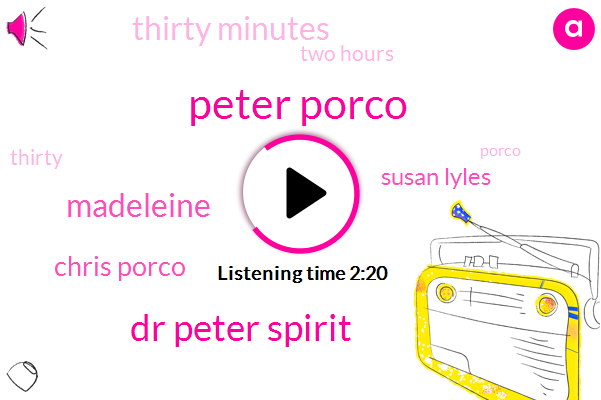 Peter Porco,Dr Peter Spirit,Madeleine,Chris Porco,Susan Lyles,Thirty Minutes,Two Hours