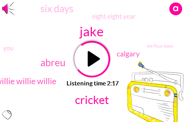 Jake,Cricket,Abreu,Willie Willie Willie Willie,Calgary,Six Days,Eight Eight Year,Six Four Days,Two Years