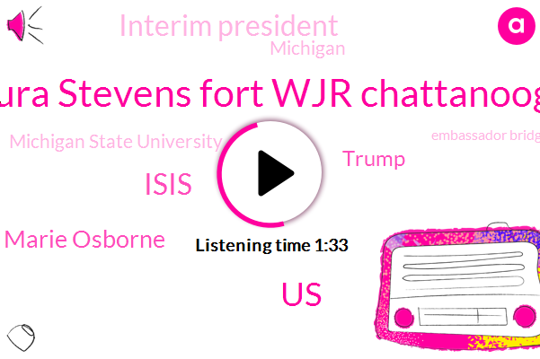 Laura Stevens Fort Wjr Chattanooga,United States,Isis,Marie Osborne,Donald Trump,Interim President,Michigan State University,Michigan,Embassador Bridge,Clarice Award,Canada,Flint,Ninety Minutes,Thirty Minutes