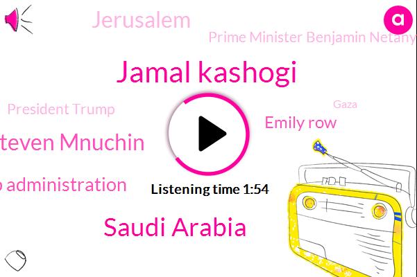 Jamal Kashogi,Saudi Arabia,Steven Mnuchin,Trump Administration,ABC,Emily Row,Jerusalem,Prime Minister Benjamin Netanyahu,President Trump,Gaza,Washington,Prime Minister,Israel,Pompeo,Hamas,Malaria