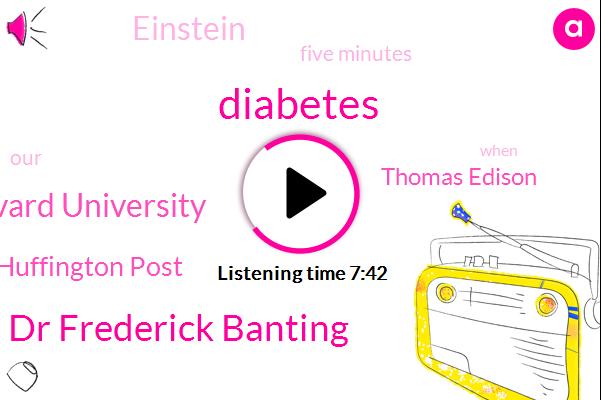 Diabetes,Dr Frederick Banting,Harvard University,Huffington Post,Thomas Edison,Einstein,Five Minutes