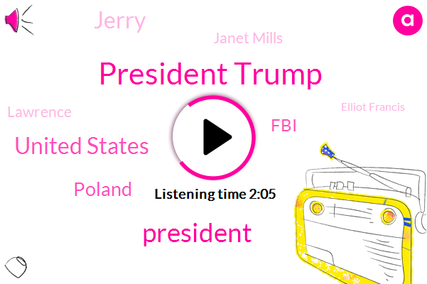 President Trump,United States,Poland,ABC,FBI,Jerry,Janet Mills,Lawrence,Elliot Francis,Representative,Binghamton,C-Pap,Boston Bruins,White House,Riley,Linda Kenyon,Saint Louis,Washington