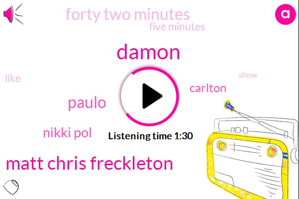 Damon,Matt Chris Freckleton,Paulo,Nikki Pol,Carlton,Forty Two Minutes,Five Minutes