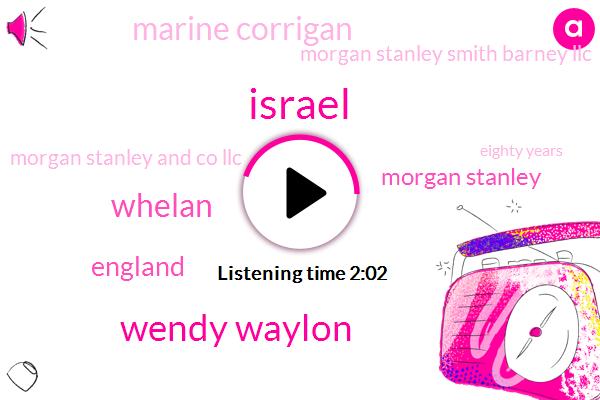 Israel,Wendy Waylon,Whelan,England,Morgan Stanley,Marine Corrigan,Morgan Stanley Smith Barney Llc,Morgan Stanley And Co Llc,Eighty Years