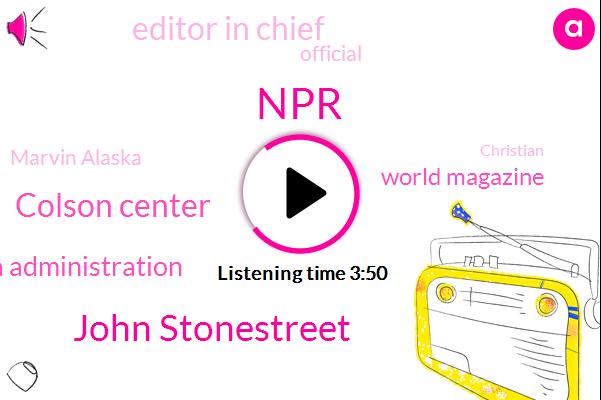 NPR,John Stonestreet,Colson Center,Obama Administration,World Magazine,Editor In Chief,Official,Marvin Alaska,Dr. Ken Boa