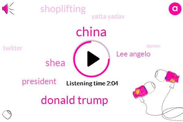 China,Donald Trump,Shea,President Trump,Lee Angelo,Shoplifting,Yatta Yadav,Twitter,Darren,10Year