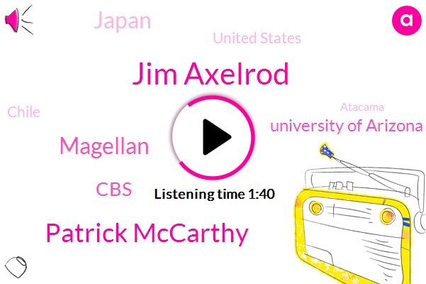 Jim Axelrod,Patrick Mccarthy,Magellan,Japan,United States,Chile,CBS,University Of Arizona,Atacama,Twenty One Hundred Degrees,Seven Twenty Seven Foot,Ninety Seven Percent,Eighteen Months,Twenty Years,Twenty Tons