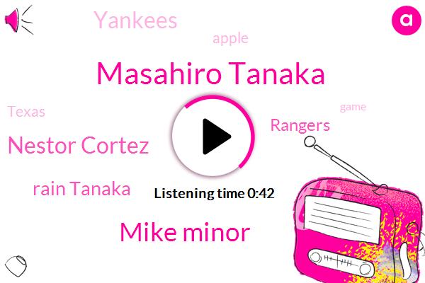 Rangers,Yankees,Masahiro Tanaka,Texas,Apple,Mike Minor,Nestor Cortez,Rain Tanaka,Three Hours