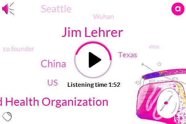 China,World Health Organization,United States,Texas,Seattle,Wuhan,Co Founder,Jim Lehrer