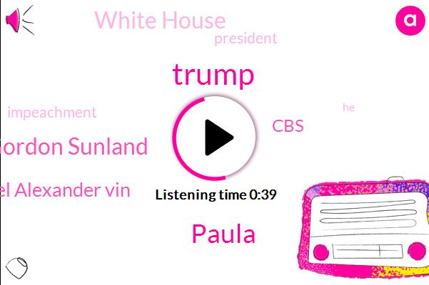 CBS,Paula,White House,Donald Trump,E. U. Gordon Sunland,President Trump,Colonel Alexander Vin