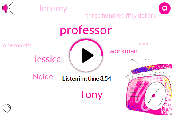 Professor,Tony,Jessica,Nolde,Workman,Jeremy,Three Hundred Fifty Dollars,One Month