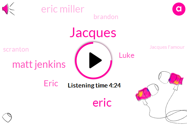 Jacques,Matt Jenkins,Eric,Luke,Eric Miller,Seven,Brandon,Scranton,Jacques L'amour,Google,Dalton Matt,Grayson,Pennsylvania,Magas,One Of Those,Tommy,First,ONE