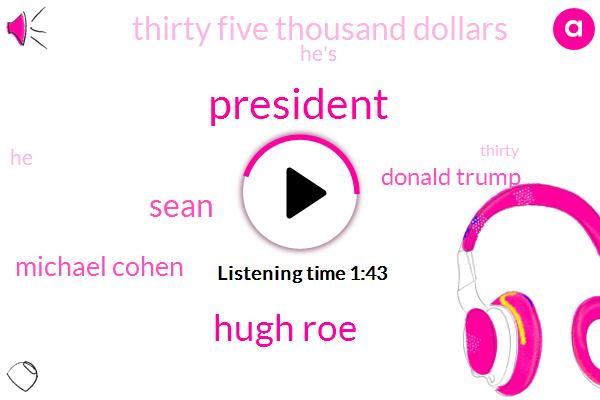 President Trump,Hugh Roe,Sean,Michael Cohen,Donald Trump,Thirty Five Thousand Dollars