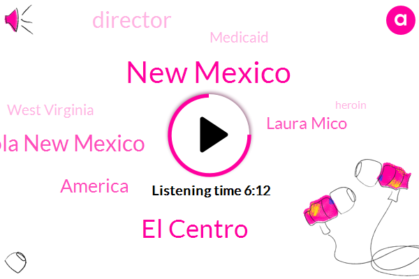 New Mexico,El Centro,Yola New Mexico,America,Laura Mico,ABC,Director,Medicaid,West Virginia,Heroin,Medicare,Twenty Two Thousand Square Miles,Six Month
