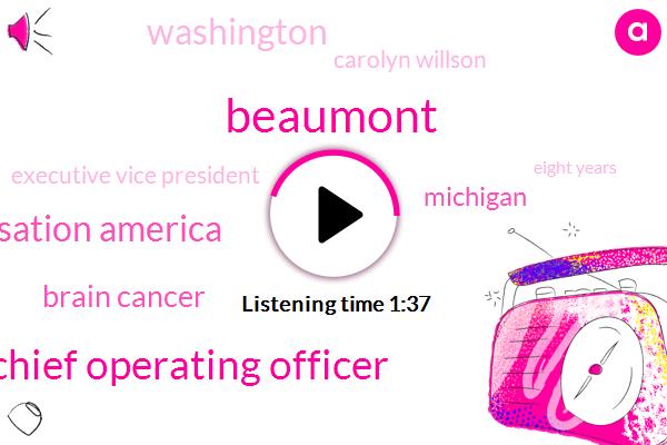 Beaumont,Chief Operating Officer,Michigan Hospital Cessation America,Brain Cancer,Michigan,Washington,Carolyn Willson,Executive Vice President,Eight Years