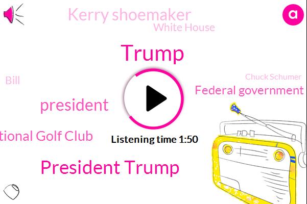 President Trump,Donald Trump,Trump National Golf Club,Federal Government,Kerry Shoemaker,White House,Bill,Chuck Schumer,Senate,Sanchez,Westchester County,Washington,New Jersey,Thirty Five Day