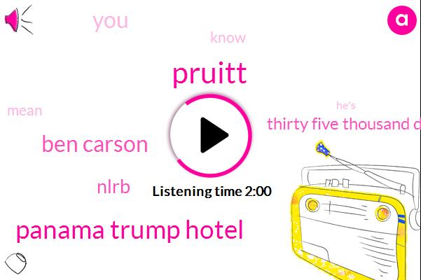 Pruitt,Panama Trump Hotel,Ben Carson,Nlrb,Thirty Five Thousand Dollars