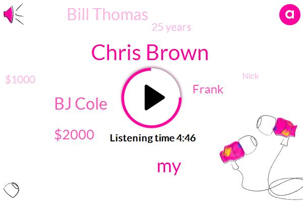 Chris Brown,Bj Cole,$2000,Frank,Bill Thomas,25 Years,$1000,SIX,Nick,Luke,Twice,Charlie,Nine Am,PAT,One Small Ship,Cuba, Texas,Eighth,Disneyland,Eight,First Class