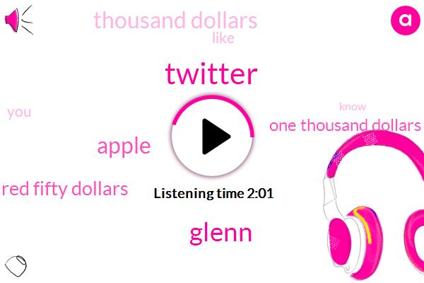 Twitter,Glenn,Apple,Two Hundred Fifty Dollars,One Thousand Dollars,Thousand Dollars