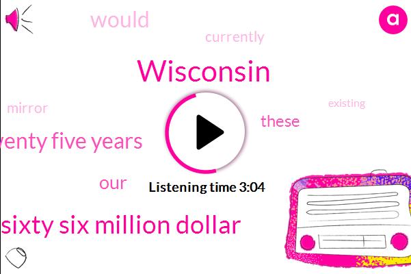 Wisconsin,Sixty Six Million Dollar,Twenty Five Years