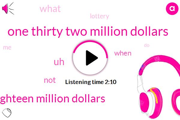 One Thirty Two Million Dollars,Eighteen Million Dollars