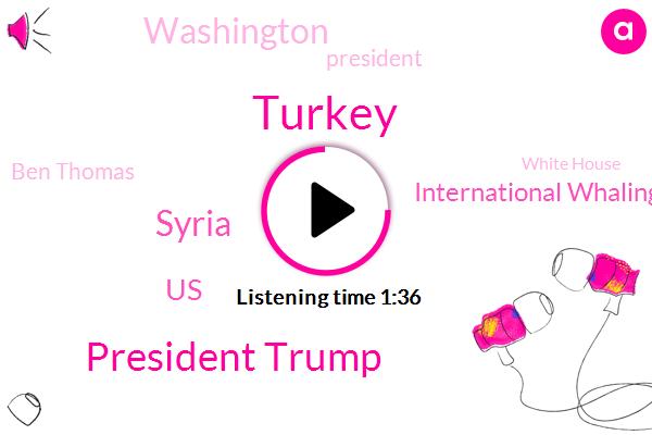 Turkey,President Trump,Syria,United States,International Whaling Commission,Washington,Ben Thomas,White House,Antarctic,Oval Office,Ankara,Japan