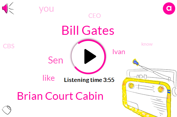 Bill Gates,Brian Court Cabin,SEN,Ivan,CEO,CBS,Ryan