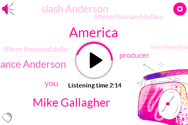 America,Mike Gallagher,Lance Anderson,Producer,Slash Anderson,Fifteen Thousand Dollars,Fifteen Thousand Dollar,Three Fifteen Thousand Dollar