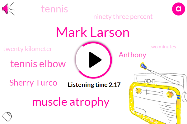 Mark Larson,Muscle Atrophy,Tennis Elbow,Sherry Turco,Anthony,Tennis,Ninety Three Percent,Twenty Kilometer,Two Minutes