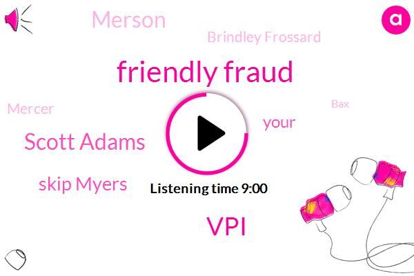 Fraud,Friendly Fraud,VPI,Scott Adams,Skip Myers,Merson,Brindley Frossard,Mercer,BAX,Therese,VP,Satistics,Rudy,Dulce,Founder,Butte,Two Billion Dollars