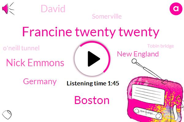 Francine Twenty Twenty,Boston,Nick Emmons,Germany,New England,David,Somerville,O'neill Tunnel,Tobin Bridge,Rhode Island,New Hampshire,GM,Manchester,Braintree,Massachusetts,Bedford