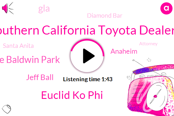 Southern California Toyota Dealers,Euclid Ko Phi,El Monte Baldwin Park,Jeff Ball,Anaheim,GLA,Diamond Bar,Santa Anita,Attorney