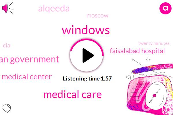 Windows,Medical Care,American Government,John Hopkins University Medical Center,Faisalabad Hospital,Alqeeda,Moscow,CIA,Twenty Minutes