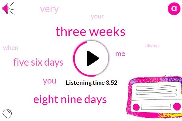 Three Weeks,Eight Nine Days,Five Six Days